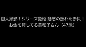 個人撮影!シリーズ艶姫 魅惑の熟れた赤貝! お金を貸してる美和子さん(47歳)