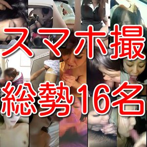 【素人個人投稿】素人スマホ撮り車内5名トイレ2名人妻5名セフレ2名キャバ嬢2名総勢16名の淫乱情事!!