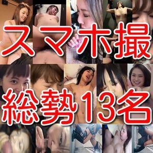 【素人個人投稿】スマホ撮影素人総勢13名淫乱情事!!