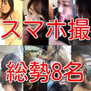 【素人個人投稿】スマホ撮影素人総勢8名の淫乱情事!!
