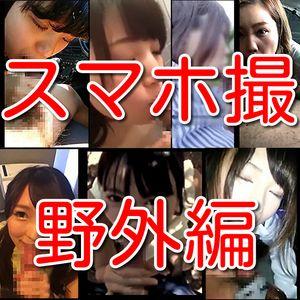 【素人個人投稿】スマホ撮影素人総勢7名野外車内淫乱情事!!