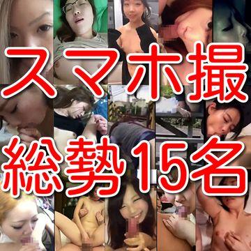 【素人個人投稿】素人総勢15名スマホ撮影淫乱情事!!