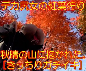 [野外露出]デカ尻女の紅葉狩り。秋晴の山に抱かれた[きっちりガチイキ]